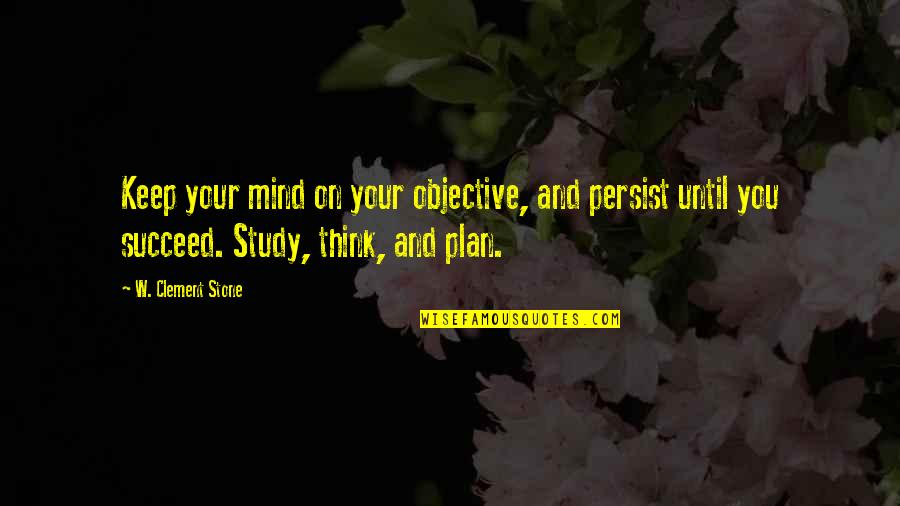 You'll Succeed Quotes By W. Clement Stone: Keep your mind on your objective, and persist
