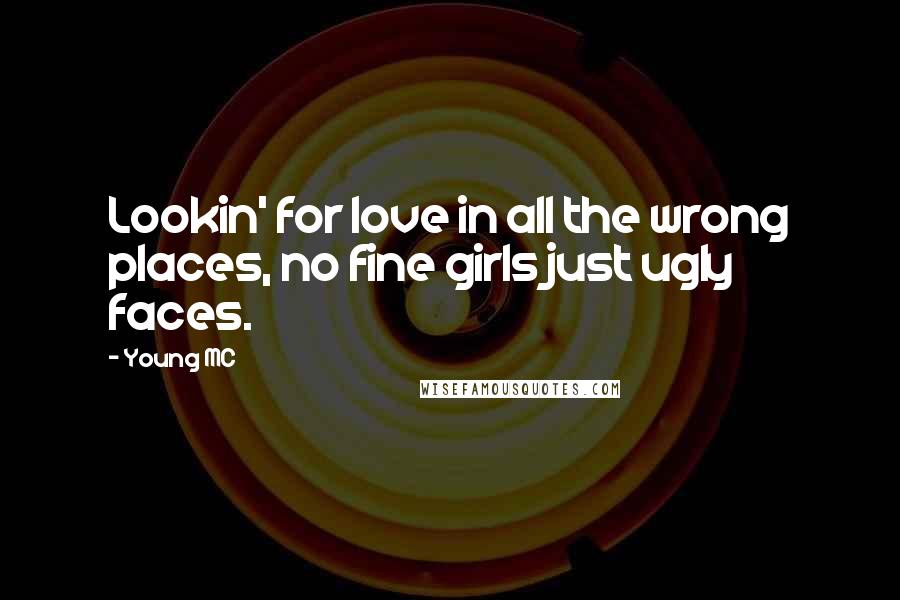 Young MC quotes: Lookin' for love in all the wrong places, no fine girls just ugly faces.