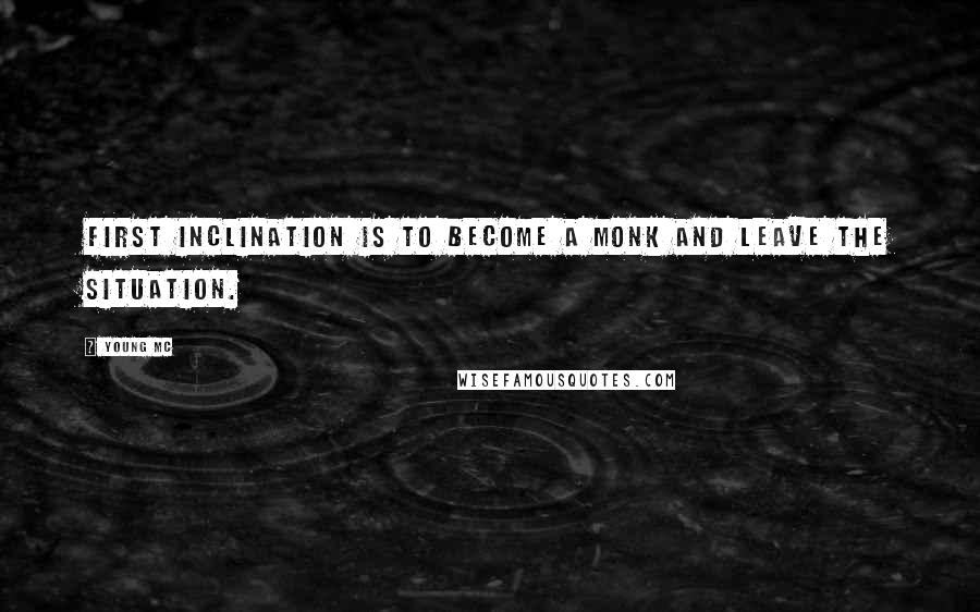 Young MC quotes: First inclination is to become a monk and leave the situation.