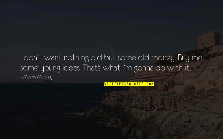 Young Moms Quotes By Moms Mabley: I don't want nothing old but some old