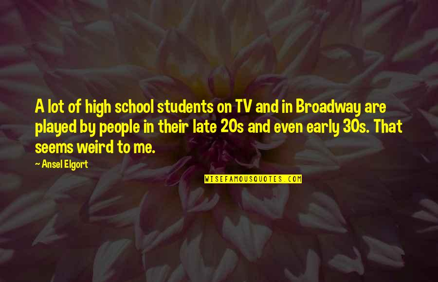 Your 30s Quotes By Ansel Elgort: A lot of high school students on TV