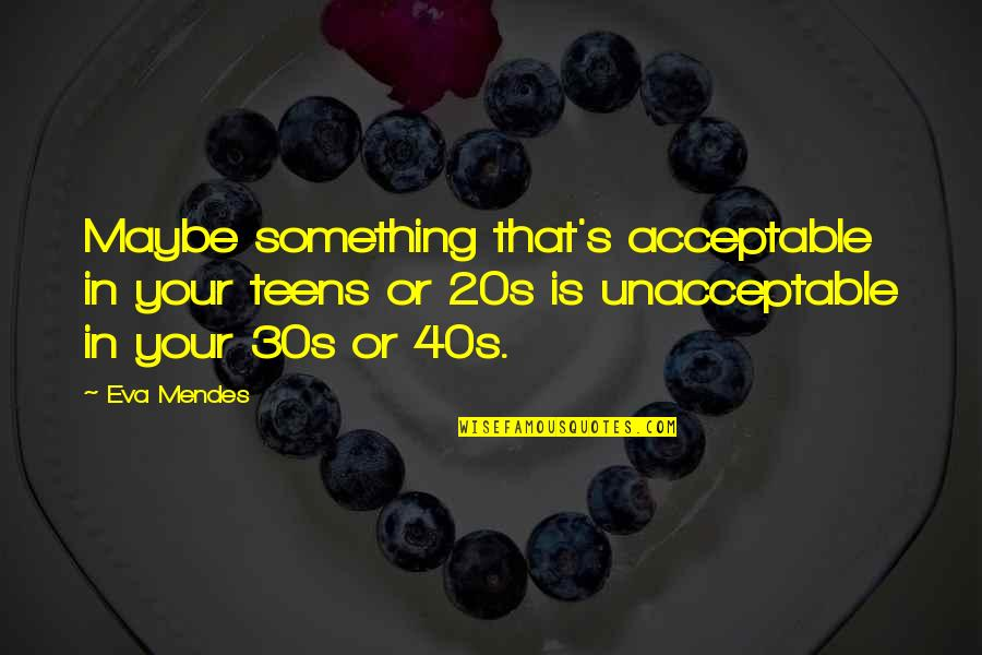 Your 30s Quotes By Eva Mendes: Maybe something that's acceptable in your teens or