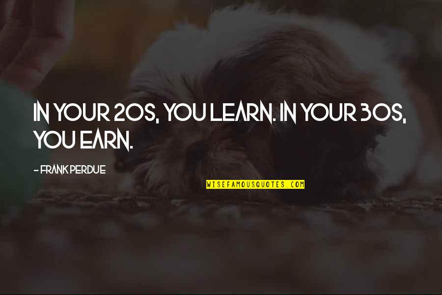 Your 30s Quotes By Frank Perdue: In your 20s, you learn. In your 30s,