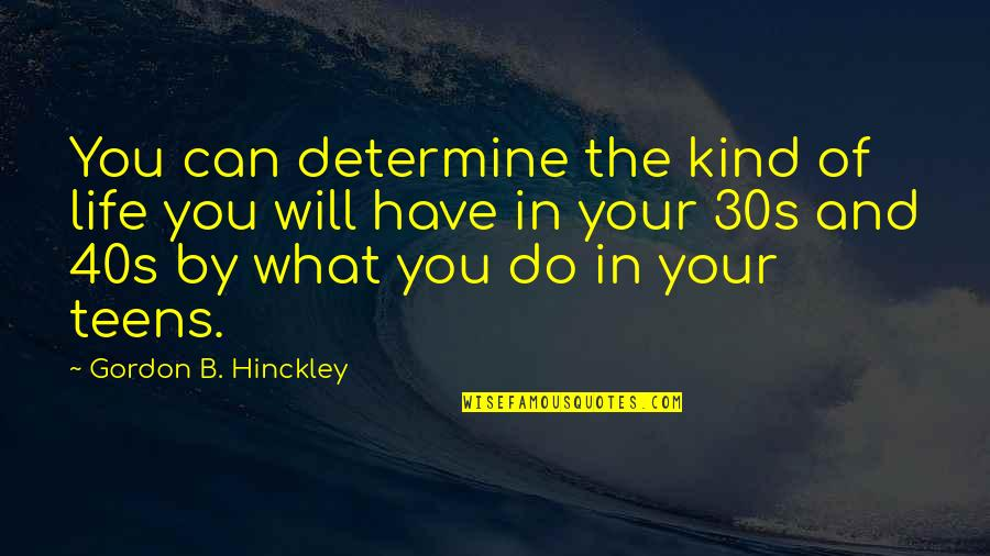 Your 30s Quotes By Gordon B. Hinckley: You can determine the kind of life you