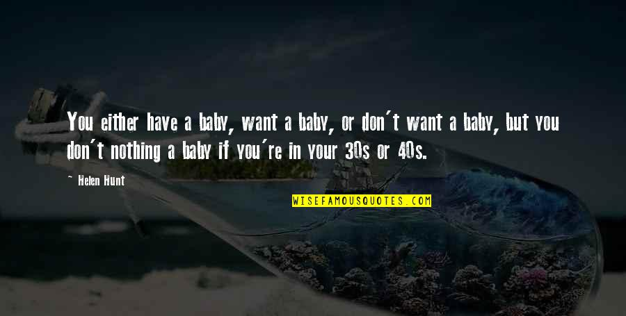 Your 30s Quotes By Helen Hunt: You either have a baby, want a baby,