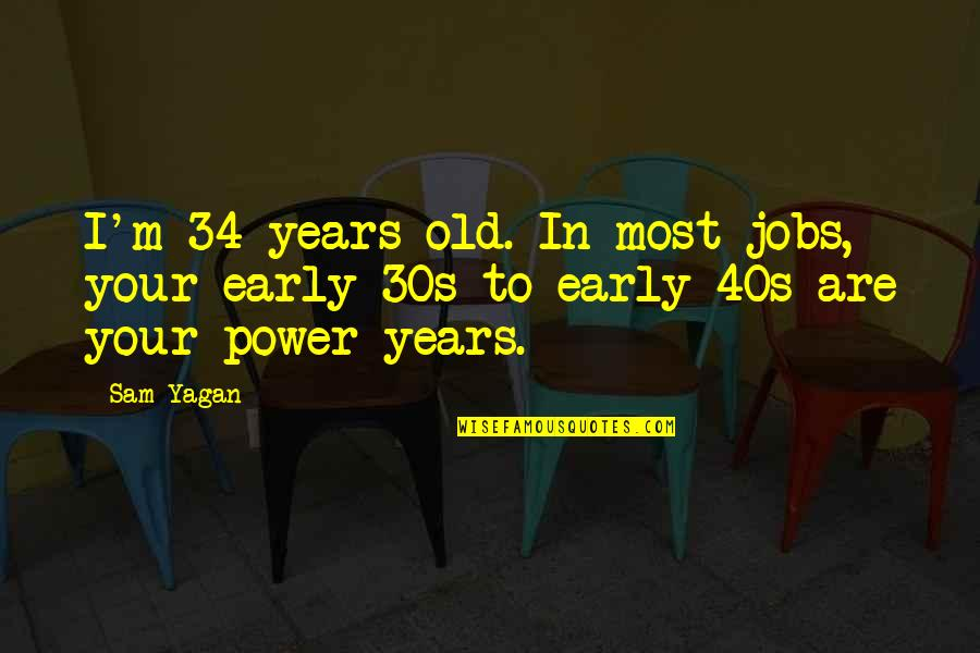 Your 30s Quotes By Sam Yagan: I'm 34 years old. In most jobs, your