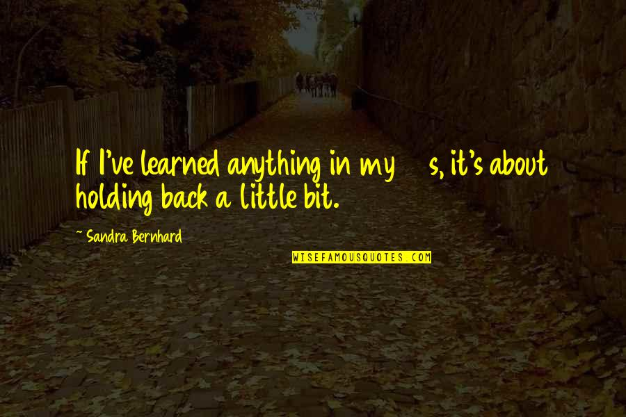 Your 30s Quotes By Sandra Bernhard: If I've learned anything in my 30s, it's
