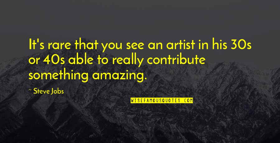 Your 30s Quotes By Steve Jobs: It's rare that you see an artist in