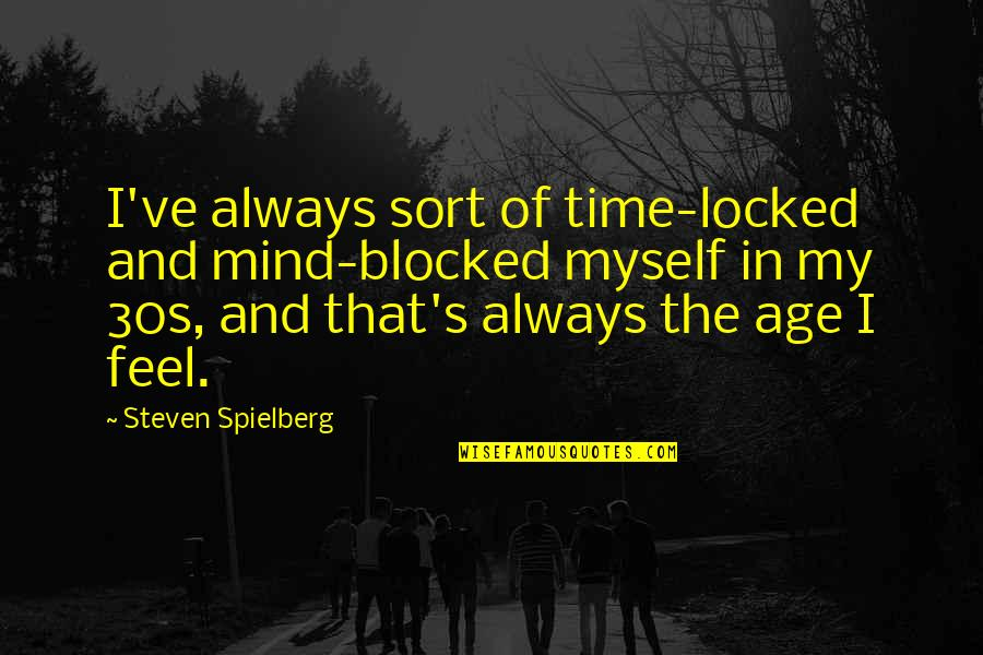 Your 30s Quotes By Steven Spielberg: I've always sort of time-locked and mind-blocked myself