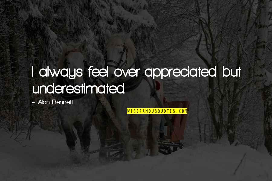 Your Appreciated Quotes By Alan Bennett: I always feel over-appreciated but underestimated.