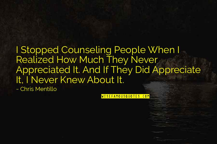 Your Appreciated Quotes By Chris Mentillo: I Stopped Counseling People When I Realized How