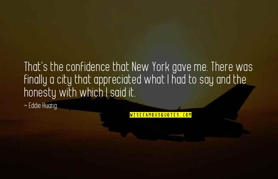 Your Appreciated Quotes By Eddie Huang: That's the confidence that New York gave me.