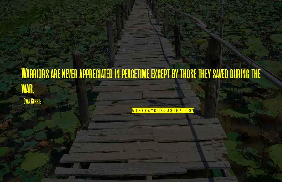 Your Appreciated Quotes By Evan Currie: Warriors are never appreciated in peacetime except by