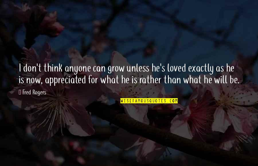 Your Appreciated Quotes By Fred Rogers: I don't think anyone can grow unless he's