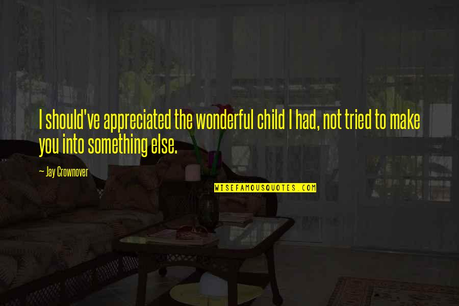 Your Appreciated Quotes By Jay Crownover: I should've appreciated the wonderful child I had,