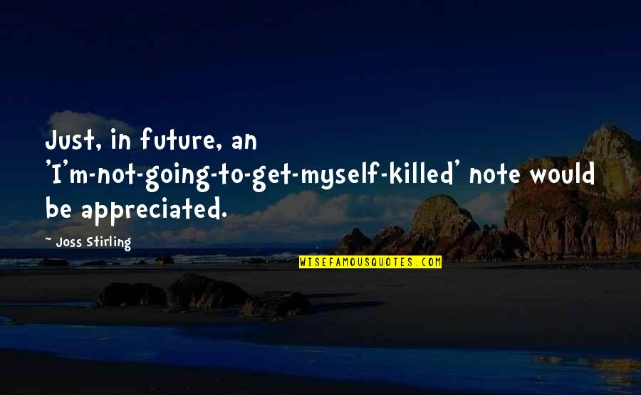 Your Appreciated Quotes By Joss Stirling: Just, in future, an 'I'm-not-going-to-get-myself-killed' note would be