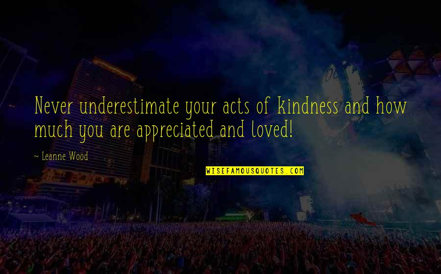 Your Appreciated Quotes By Leanne Wood: Never underestimate your acts of kindness and how