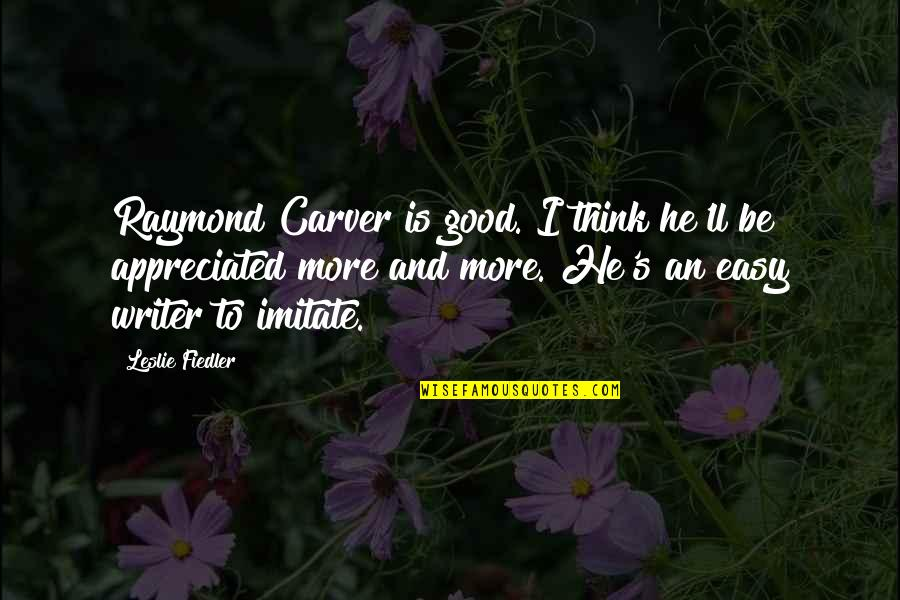 Your Appreciated Quotes By Leslie Fiedler: Raymond Carver is good. I think he'll be