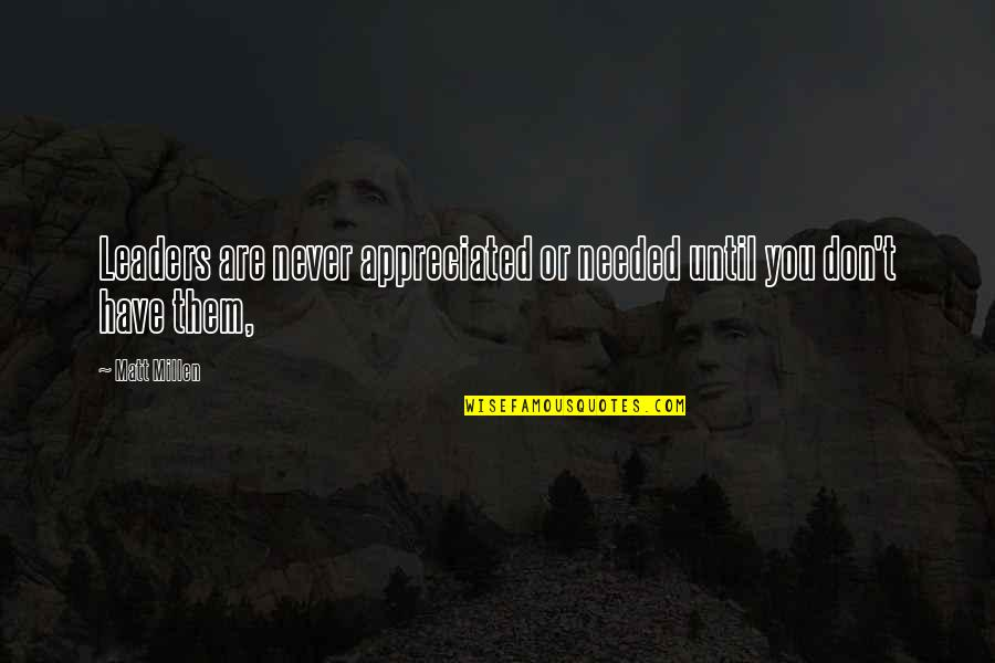 Your Appreciated Quotes By Matt Millen: Leaders are never appreciated or needed until you