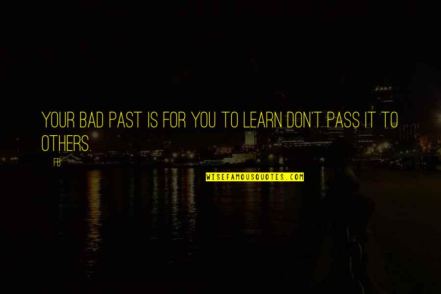 Your Bad Past Quotes By FB: Your bad past is for you to learn