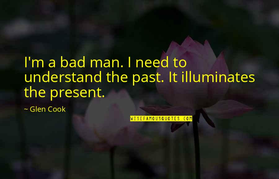 Your Bad Past Quotes By Glen Cook: I'm a bad man. I need to understand