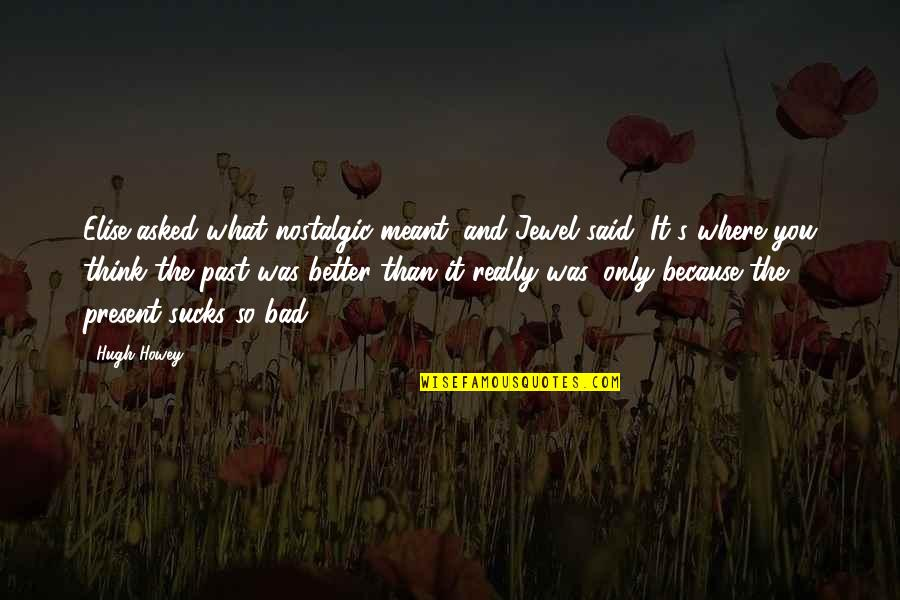Your Bad Past Quotes By Hugh Howey: Elise asked what nostalgic meant, and Jewel said,