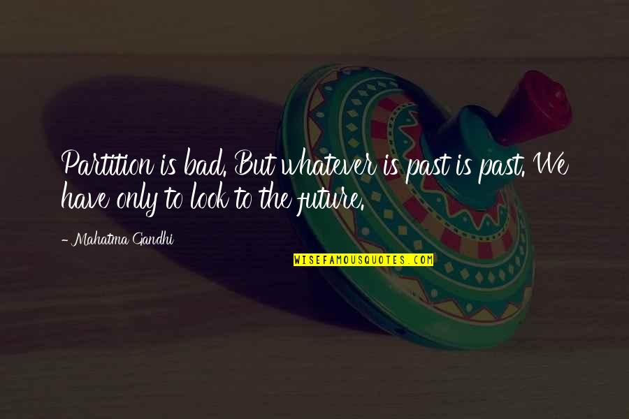 Your Bad Past Quotes By Mahatma Gandhi: Partition is bad. But whatever is past is