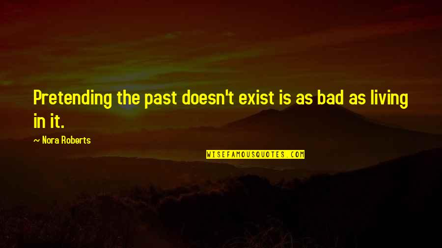Your Bad Past Quotes By Nora Roberts: Pretending the past doesn't exist is as bad