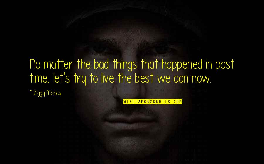Your Bad Past Quotes By Ziggy Marley: No matter the bad things that happened in