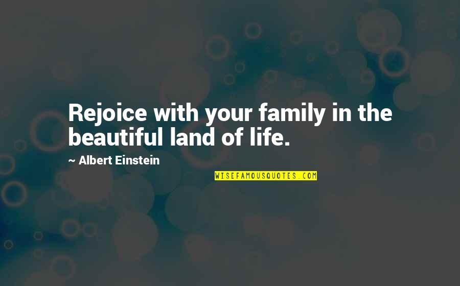 Your Beautiful Life Quotes By Albert Einstein: Rejoice with your family in the beautiful land