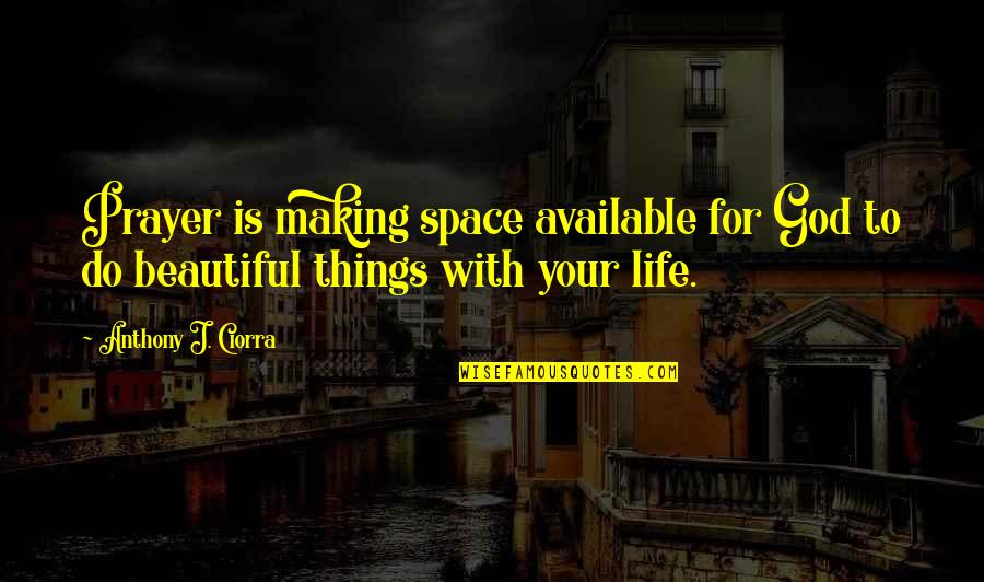 Your Beautiful Life Quotes By Anthony J. Ciorra: Prayer is making space available for God to