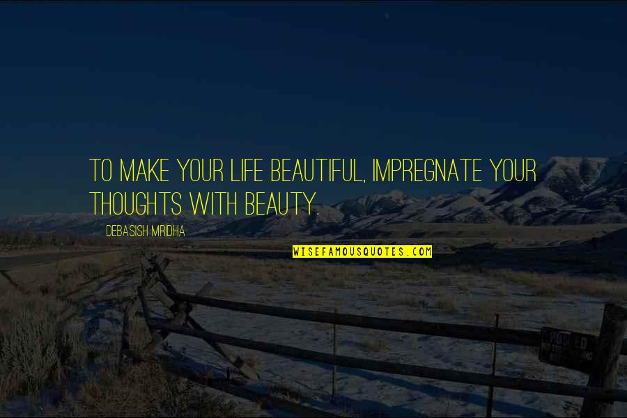 Your Beautiful Life Quotes By Debasish Mridha: To make your life beautiful, impregnate your thoughts