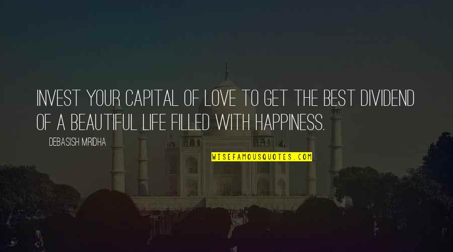 Your Beautiful Life Quotes By Debasish Mridha: Invest your capital of love to get the