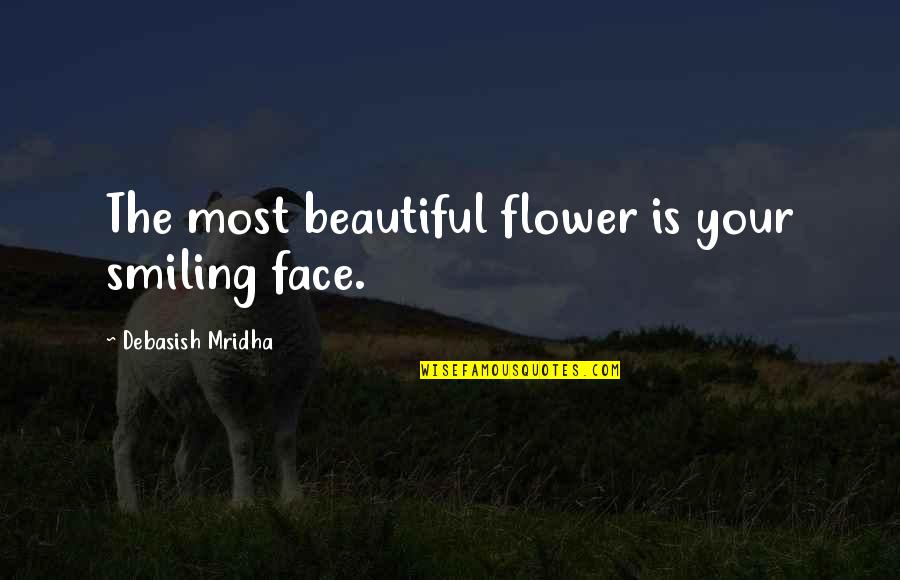 Your Beautiful Life Quotes By Debasish Mridha: The most beautiful flower is your smiling face.
