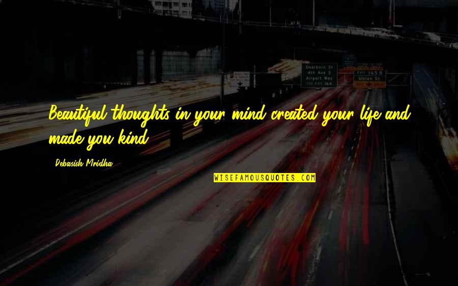 Your Beautiful Life Quotes By Debasish Mridha: Beautiful thoughts in your mind created your life