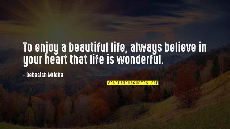 Your Beautiful Life Quotes By Debasish Mridha: To enjoy a beautiful life, always believe in