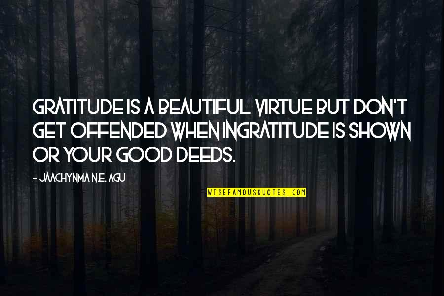 Your Beautiful Life Quotes By Jaachynma N.E. Agu: Gratitude is a Beautiful Virtue but don't get