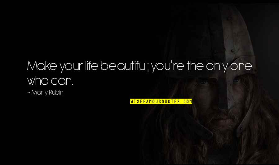 Your Beautiful Life Quotes By Marty Rubin: Make your life beautiful; you're the only one