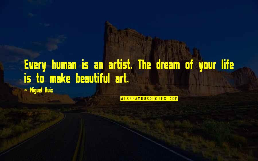 Your Beautiful Life Quotes By Miguel Ruiz: Every human is an artist. The dream of