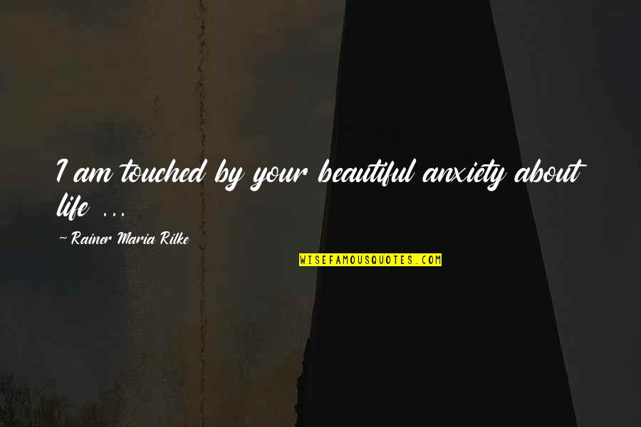 Your Beautiful Life Quotes By Rainer Maria Rilke: I am touched by your beautiful anxiety about