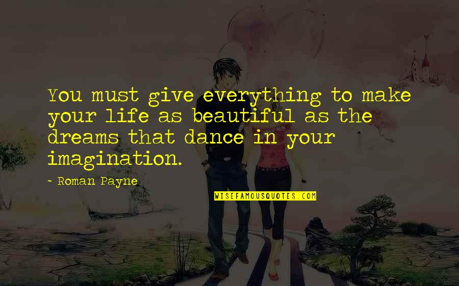 Your Beautiful Life Quotes By Roman Payne: You must give everything to make your life