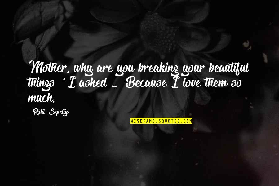 Your Beautiful Life Quotes By Ruta Sepetys: Mother, why are you breaking your beautiful things?'