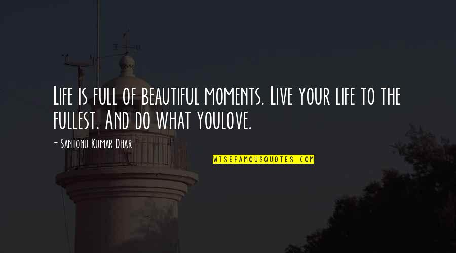 Your Beautiful Life Quotes By Santonu Kumar Dhar: Life is full of beautiful moments. Live your