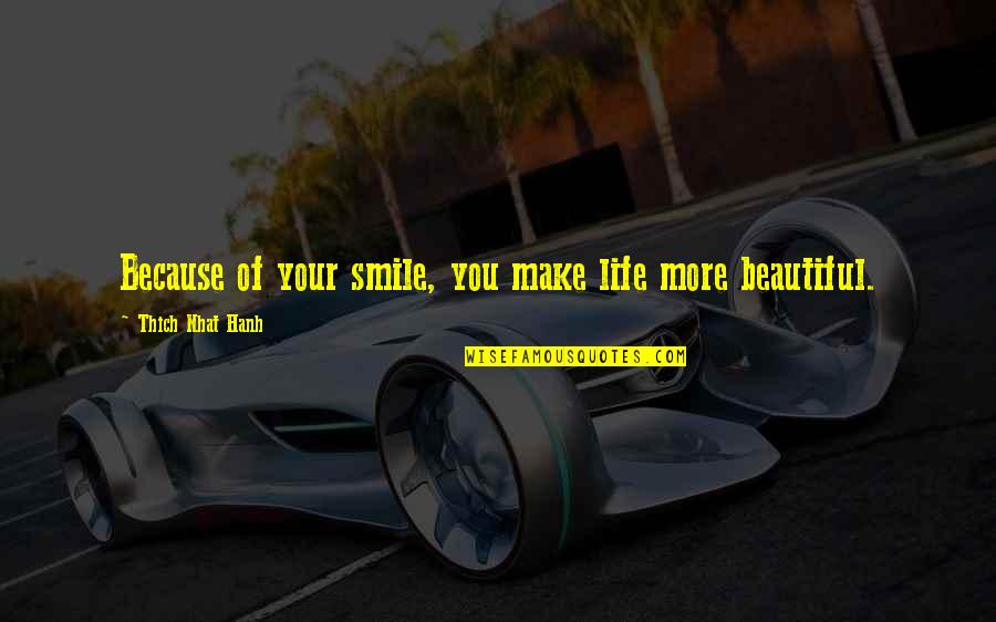 Your Beautiful Life Quotes By Thich Nhat Hanh: Because of your smile, you make life more
