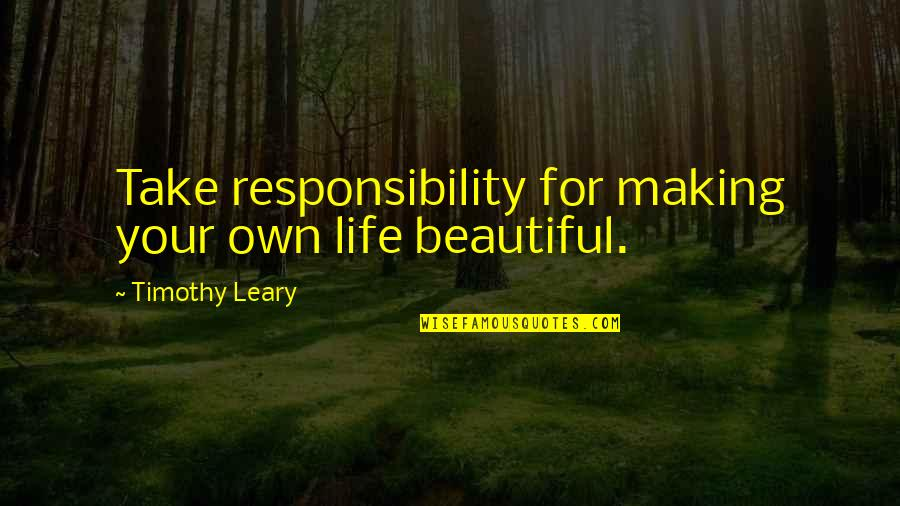 Your Beautiful Life Quotes By Timothy Leary: Take responsibility for making your own life beautiful.