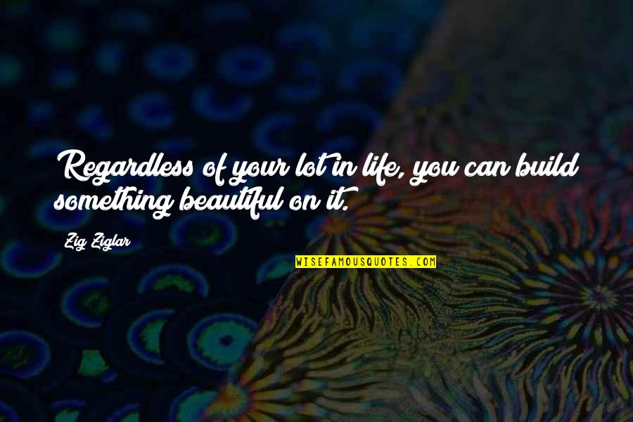Your Beautiful Life Quotes By Zig Ziglar: Regardless of your lot in life, you can