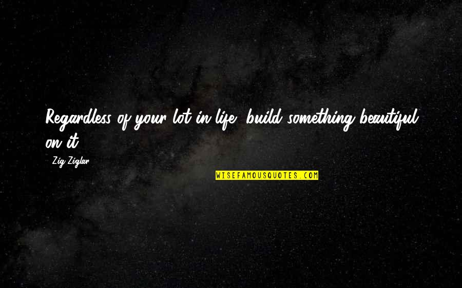 Your Beautiful Life Quotes By Zig Ziglar: Regardless of your lot in life, build something
