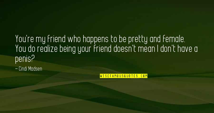 Your Best Female Friend Quotes By Cindi Madsen: You're my friend who happens to be pretty