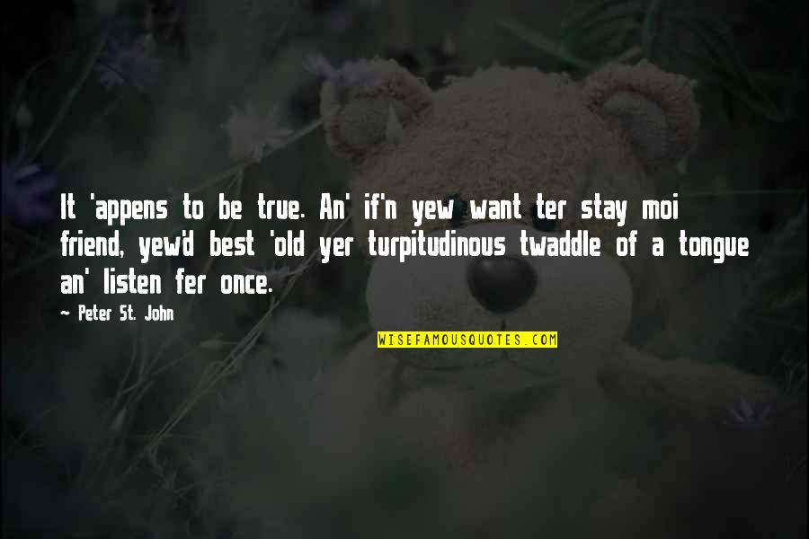 Your Best Female Friend Quotes By Peter St. John: It 'appens to be true. An' if'n yew
