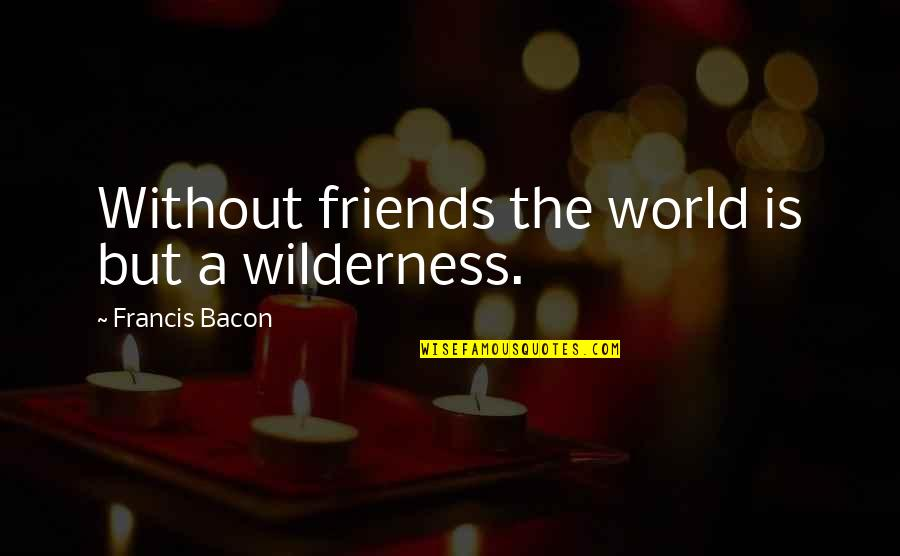 Your Best Friend Funny Quotes By Francis Bacon: Without friends the world is but a wilderness.
